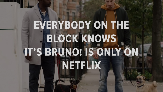 It's Bruno! Everybody on the block knows It's Bruno is only on Netflix