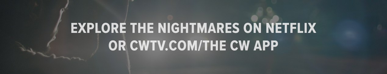 Explore the nightmares on Netflix or cwtv.com/THE CW APP